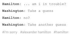 Hamilton: ooooh definitely no! Washington: *face palms* why are you such an idiot?