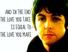 the last line in the last song, in the last album the beatles recorded together. it is, essentially, the beatles closing statement. (Technically Abbey Road was the last album recorded - Let It Be was released after Abbey Road. Beatles Quotes, Beatles Lyrics, Les Beatles, Lyric Quotes, Music Lyrics, Beatles Tattoos, Life Quotes, Paul Mccartney Quotes, Rock Poster