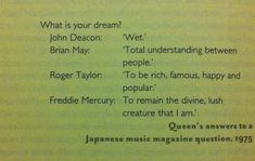 """The question """"What is your dream?"""" answered by all four Queen members. But so fitting of their personalities :) John Deacon, Bryan May, Queen Facts, Princes Of The Universe, Queen Meme, Pokerface, Roger Taylor, Talking Back, Queen Freddie Mercury"""