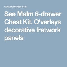 See Malm 6-drawer Chest Kit. O'verlays decorative fretwork panels