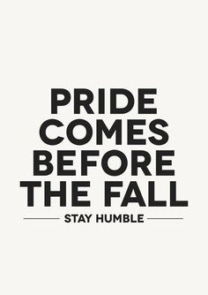 """Pride goes before destruction, and a haughty spirit before a fall. Better it is to be of a humble spirit with the lowly, than to divide the spoil with the proud."" -Proverbs 16:18-19"