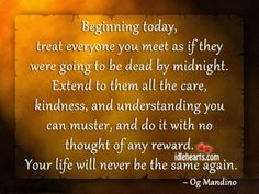 Treat everyone you meet as if they were going to be dead by midnight. Extend to them all the care, kindness, and understanding you can muster, and do it with no thought of any reward. Your life will never be the same again. <3