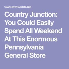 Country Junction: You Could Easily Spend All Weekend At This Enormous Pennsylvania General Store