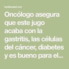 Oncólogo asegura que este jugo acaba con la gastritis, las células del cáncer, diabetes y es bueno para el hígado y corazón - FamiliaSalud.com