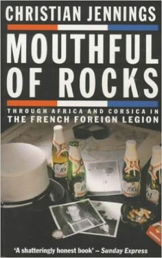 Mouthful of Rocks: Through Africa and Corsica in the French Foreign Legion by Christian Jennings An account of experiences in the French Foreign Legion in East Africa He deserted, recaptured and jailed. Returning to Europe in 1986 he deserted again reaching Britain