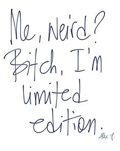 Me, weird? Bitch, I'm limited edition.