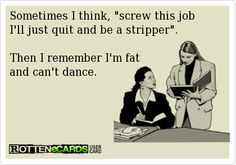 Sometimes I think, screw this job Ill just quit and be a stripper.  Then I remember Im fat and cant dance.