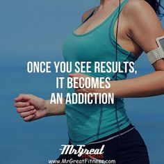 Once you see results it becomes an addiction.