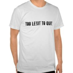 Too legit to quit. shirts