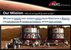 The primary purpose of our existence is to ensure that humans safely reach Mars, with a habitat, for exploration, and human settlement, within our lifetime. Our primary approach is to provide an online transparent fundraising venue for the Mars Prize Fund, which can be thought of as a public savings account for the first successful human Mars mission.