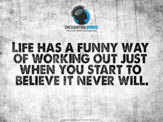 #EnchantingMinds   Life has a funny way of working out just when you start to believe it never will.