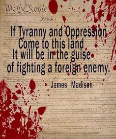 James Madison - If tyranny and oppression come to this land, it will be in the guise of fighting a foreign enemy.