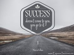 Success doesn't mean come to you, you got to it. ~Marva Collins #quotes #success
