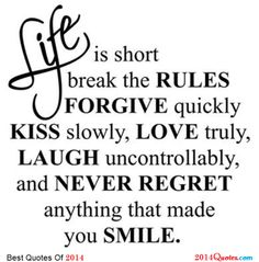 """Life is short, Break the Rules. Forgive quickly, Kiss SLOWLY. Love truly. Laugh uncontrollably And never regret ANYTHING That makes you smile."""