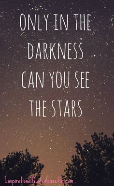 Life Inspirational Quote - Only In the Darkness Can You See the Stars! So true!!!