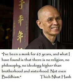 I've been a monk for 65 years, and what I have found is that there is no religion, no philosophy, no ideology higher than brotherhood and sisterhood. Not even buddhism. Buddhist Wisdom, Buddhist Quotes, Spiritual Wisdom, Spiritual Awakening, Buddhist Art, Zen Quotes, Wisdom Quotes, Words Quotes, Life Quotes