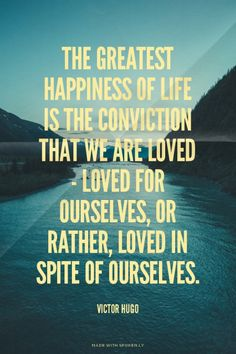 The greatest happiness of life is the conviction that we are loved - loved for ourselves, or rather, loved in spite of ourselves. - Victor Hugo