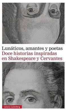 Lunáticos, amantes y poetas - VV.AA. Seis escritores de habla inglesa se inspiran en Cervantes  para escribir otros tantos relatos, y seis de habla castellana hacen lo propio con la obra de Shakespeare