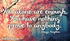 Quote: You alone are enough. You have nothing to prove to anybody.   www.HealthyPlace.com