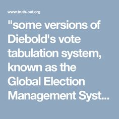 """""""some versions of Diebold's vote tabulation system, known as the Global Election Management System (Gems), include a button that allows someone to delete audit logs from the system."""""""