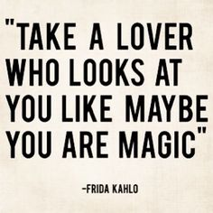 "Quote: ""Take a lover who looks at you like maybe you are magic"" by Frida Kahlo"