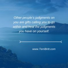 """""""Other people's judgments on you are gifts calling you to go within and heal the judgments you have on yourself."""" www.TerriBritt.com #Gifts #Healing #GoWithin"""