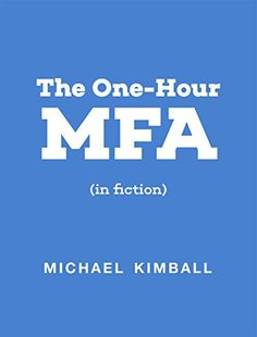 The One-Hour MFA (in fiction) by Michael Kimball