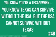 You know you're a Texan when... you know Texas can survive without the USA, but the USA cannot survive without Texas!