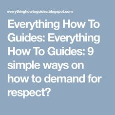 Everything How To Guides: 9 simple ways on how to demand for respect? : Many of us want to seek respect in our professional lives and gainin. Simple Way, Respect, Everything