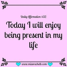 Daily Affirmation #32 Today I will enjoy being present in my life…
