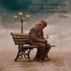 Be kind, for everyone you meet is fighting a hard battle. #Plato #kindness