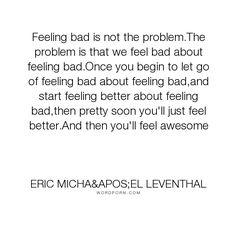 """Eric Micha'el Leventhal - """"Feeling bad is not the problem.The problem is that we feel bad about feeling bad.Once..."""". inspirational, wisdom, emotion, joy, acceptance, healing, growth, self-awareness, depression, forgiveness, attitude, awareness, guilt, transformation, shame, self-growth, awakening, judgment, awesome, know-thyself, awesomeness, self-judgment"""
