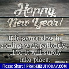 Happy New Year! If it seems slow in coming, wait patiently... ... For it will surely take place. Habakkuk 2:3