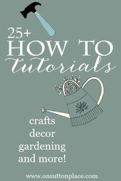 More than 25 How To Tutorials | Includes crafts, decor, gardening and more!
