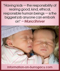 """http://www.information-on-surrogacy.com/gestational-surrogacy.html """"Having kids — the responsibility of rearing good, kind, ethical, responsible human beings — is the biggest job anyone can embark on""""  ― Maria Shriver"""