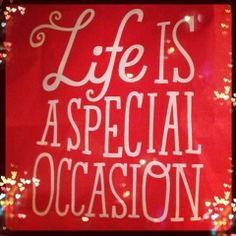 Life is a special,occasion!