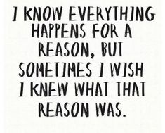 LIFE QUOTE : I know everything happens for a reason but sometimes I wish I