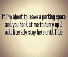 True story! Haha  Just because I get into my car, does not mean I'm going to immediately move it.