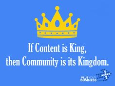 Content is King; Community is Kingdom.