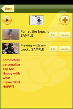 Tap Me Happy ($1.99) Great for Kids with:  * Autism  * Intellectual Disability  * Learning Difficulties   Users add whatever makes them happy, within each of 4 categories:  •Photos    •Videos     •Audio    •Text    Features:  •Press the Tap Me Happy button for a random happy entry to display  •Watch a slideshow of entries within a category •Add photos and videos directly to the app, or choose from the camera library  •Add audio messages and text directly to the app.