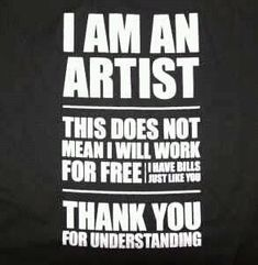 I am an artist...and I have bills! I love this...need to remind myself of it sometimes when I'm being too nice :)