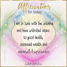 I am in tune with the universe and have unlimited access to good health, increased wealth and eternal happiness