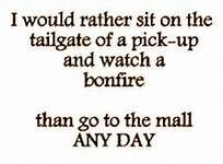 I would rather sit on the tailgate of a pick-up and watch a bonfire than go to the mall any day! I HATE the mall and clothes shopping! Great Quotes, Quotes To Live By, Funny Quotes, Inspirational Quotes, Awesome Quotes, Quotes Quotes, 2015 Quotes, Wine Quotes, Beach Quotes