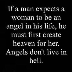 if a man expects a woman to be an angel, he must create heaven for her, angel's don't live in hell
