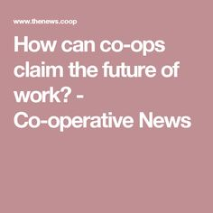 How can co-ops claim the future of work? - Co-operative News