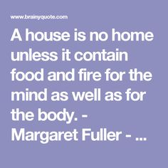 A house is no home unless it contain food and fire for the mind as well as for the body. - Margaret Fuller - BrainyQuote