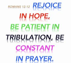 Romans 12:12 Rejoice in our confident hope. Be patient in trouble, and keep on praying.