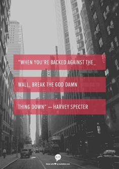 When you're backed against the wall, break the god damn thing down. -Harvey…