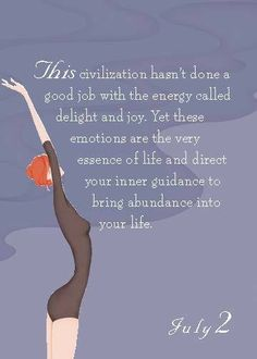This civilization hasn't done a good job with the energy called delight and joy; Yet these emotions are the very essence of life and direct inner guidance to bring abundance into your life. Courtesy Dr.Christiane Northrup.