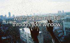 watching the rain fall through your window.